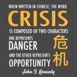 A crisis involves both danger and opportunitiess